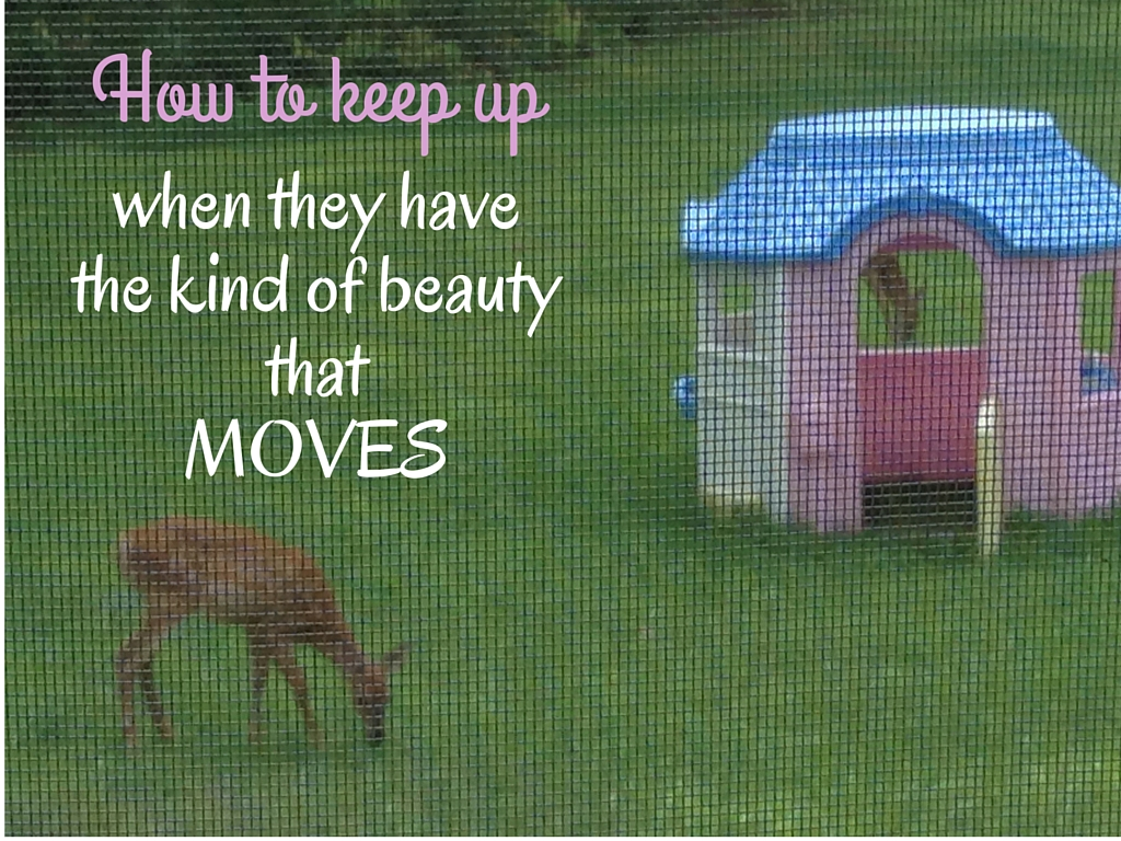 How to keep up when they've got the kind of beauty that moves